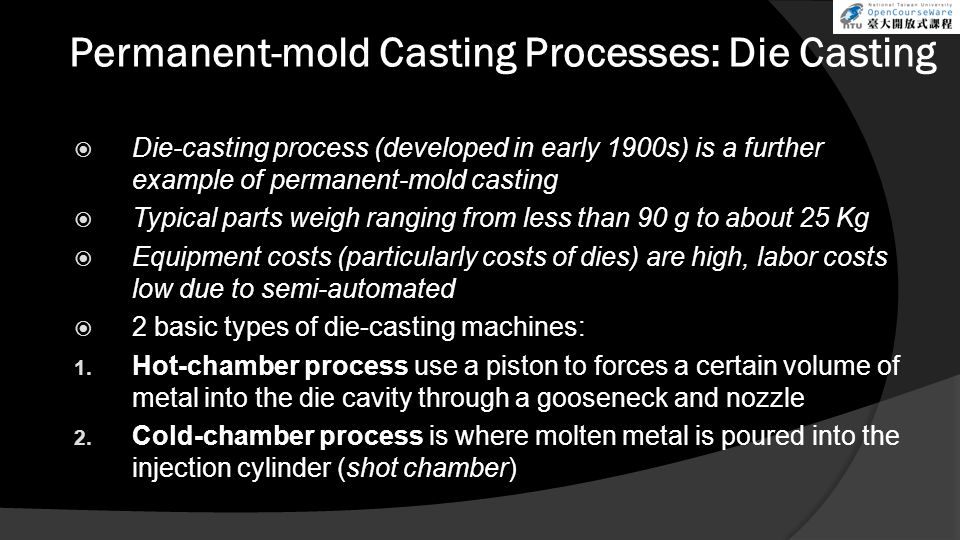 Permanent-mold Casting Processes: Die Casting  Die-casting process (developed in early 1900s) is a further example of permanent-mold casting  Typica