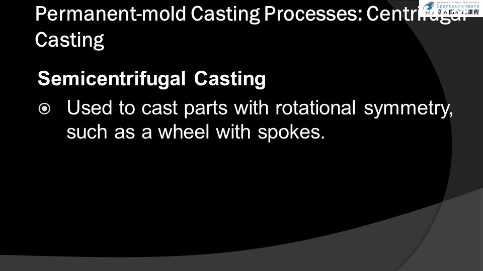 Permanent-mold Casting Processes: Centrifugal Casting Semicentrifugal Casting  Used to cast parts with rotational symmetry, such as a wheel with spokes.