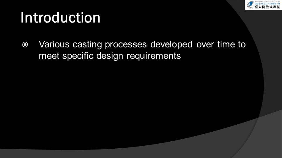 Introduction  Various casting processes developed over time to meet specific design requirements