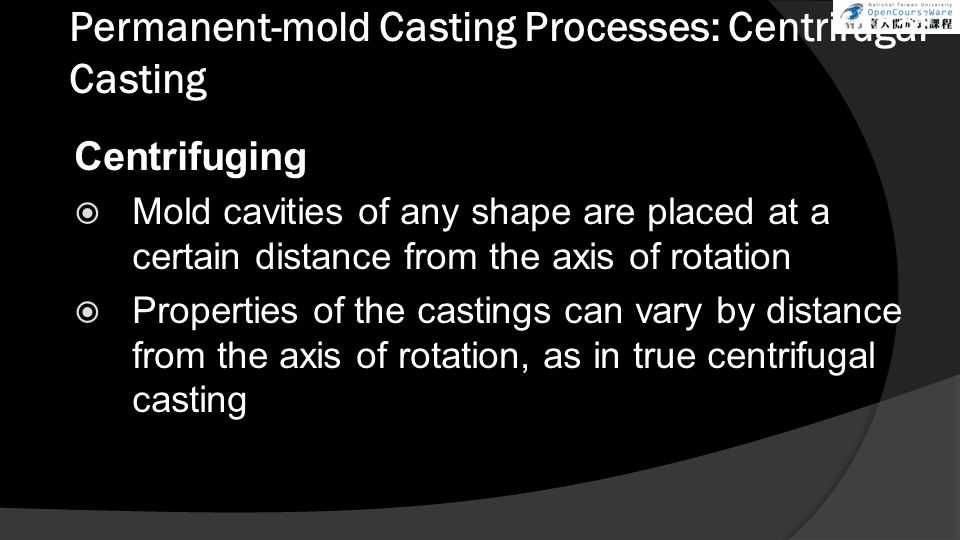 Permanent-mold Casting Processes: Centrifugal Casting Centrifuging  Mold cavities of any shape are placed at a certain distance from the axis of rotation  Properties of the castings can vary by distance from the axis of rotation, as in true centrifugal casting