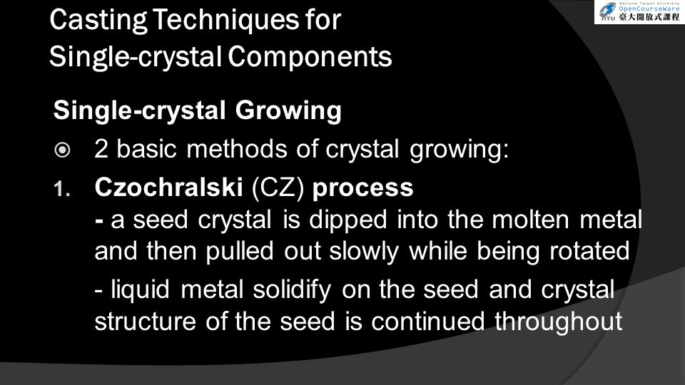 Casting Techniques for Single-crystal Components Single-crystal Growing  2 basic methods of crystal growing: 1. Czochralski (CZ) process - a seed cry