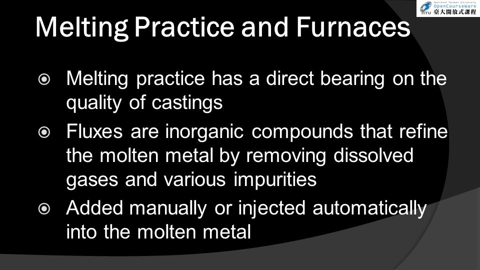 Melting Practice and Furnaces  Melting practice has a direct bearing on the quality of castings  Fluxes are inorganic compounds that refine the molten metal by removing dissolved gases and various impurities  Added manually or injected automatically into the molten metal