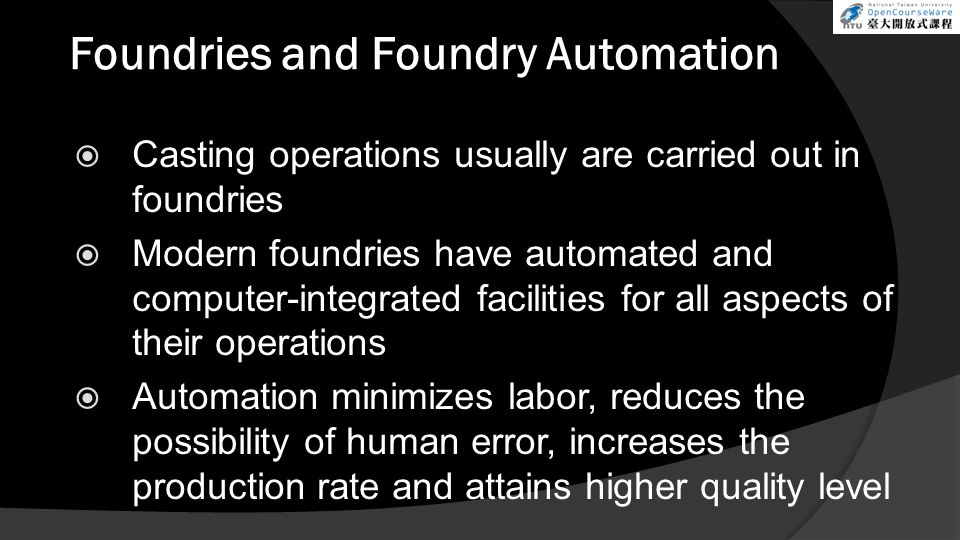 Foundries and Foundry Automation  Casting operations usually are carried out in foundries  Modern foundries have automated and computer-integrated f
