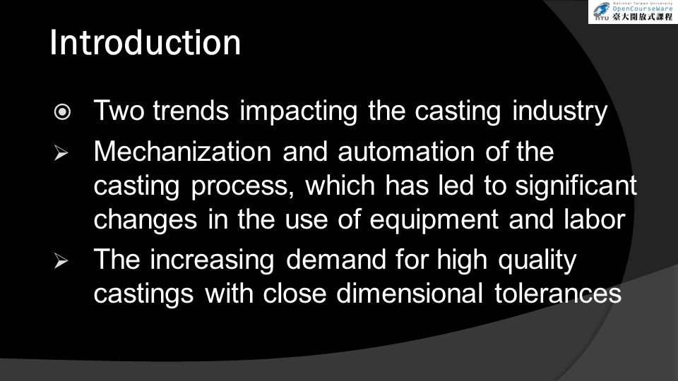 Introduction  Two trends impacting the casting industry  Mechanization and automation of the casting process, which has led to significant changes i