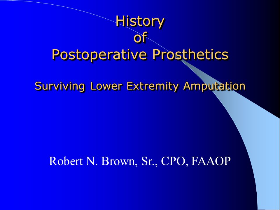 History of Postoperative Prosthetics Surviving Lower Extremity Amputation Robert N. Brown, Sr., CPO, FAAOP