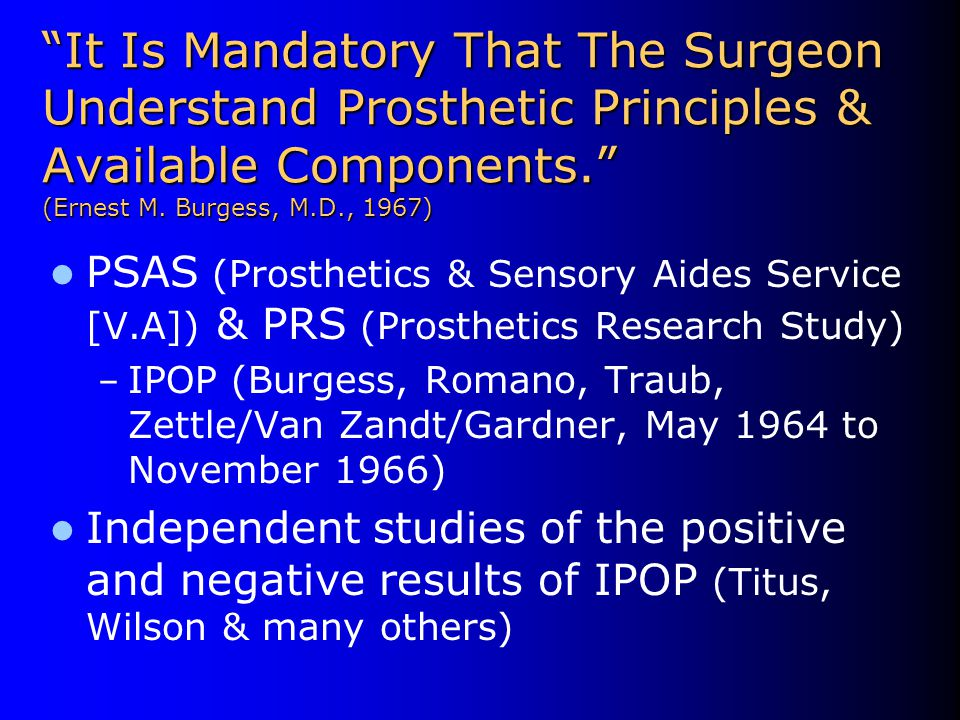 """It Is Mandatory That The Surgeon Understand Prosthetic Principles & Available Components."" (Ernest M. Burgess, M.D., 1967) PSAS (Prosthetics & Sensor"