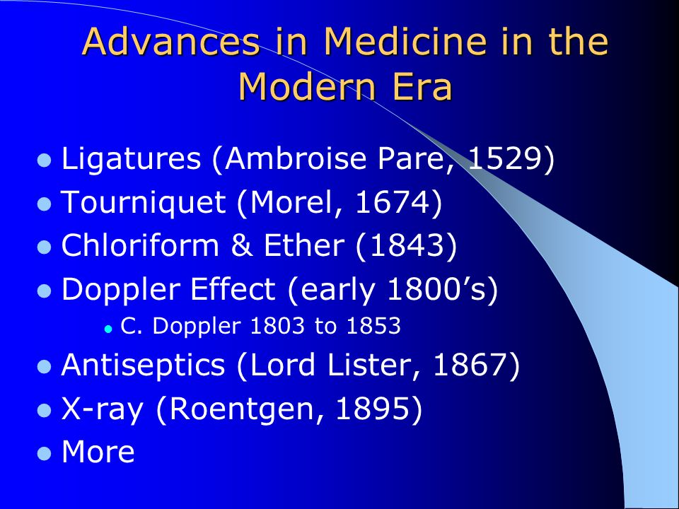 Advances in Medicine in the Modern Era Ligatures (Ambroise Pare, 1529) Tourniquet (Morel, 1674) Chloriform & Ether (1843) Doppler Effect (early 1800's