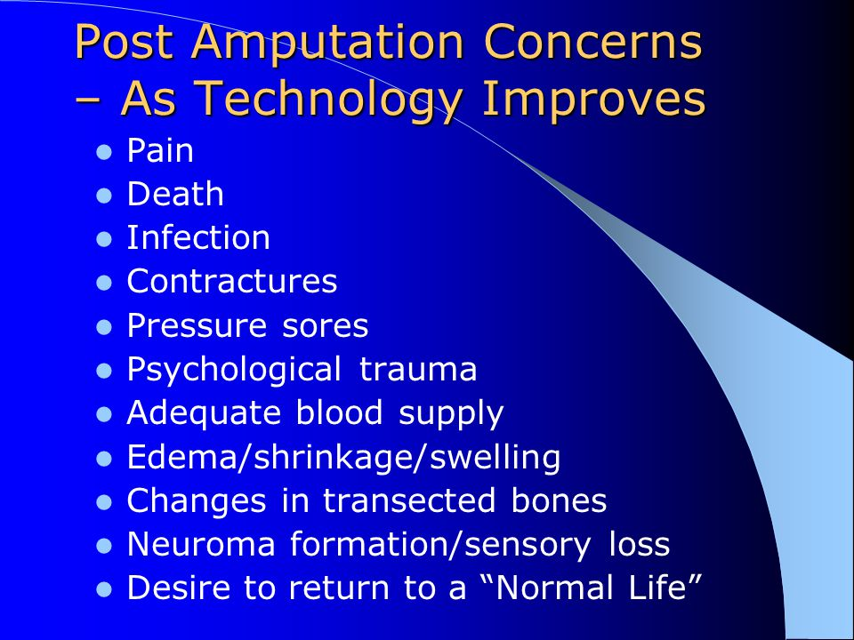 Post Amputation Concerns – As Technology Improves Pain Death Infection Contractures Pressure sores Psychological trauma Adequate blood supply Edema/sh