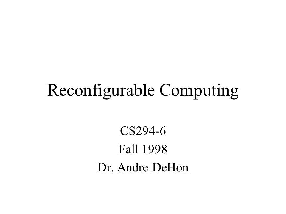 Reconfigurable Computing CS294-6 Fall 1998 Dr. Andre DeHon
