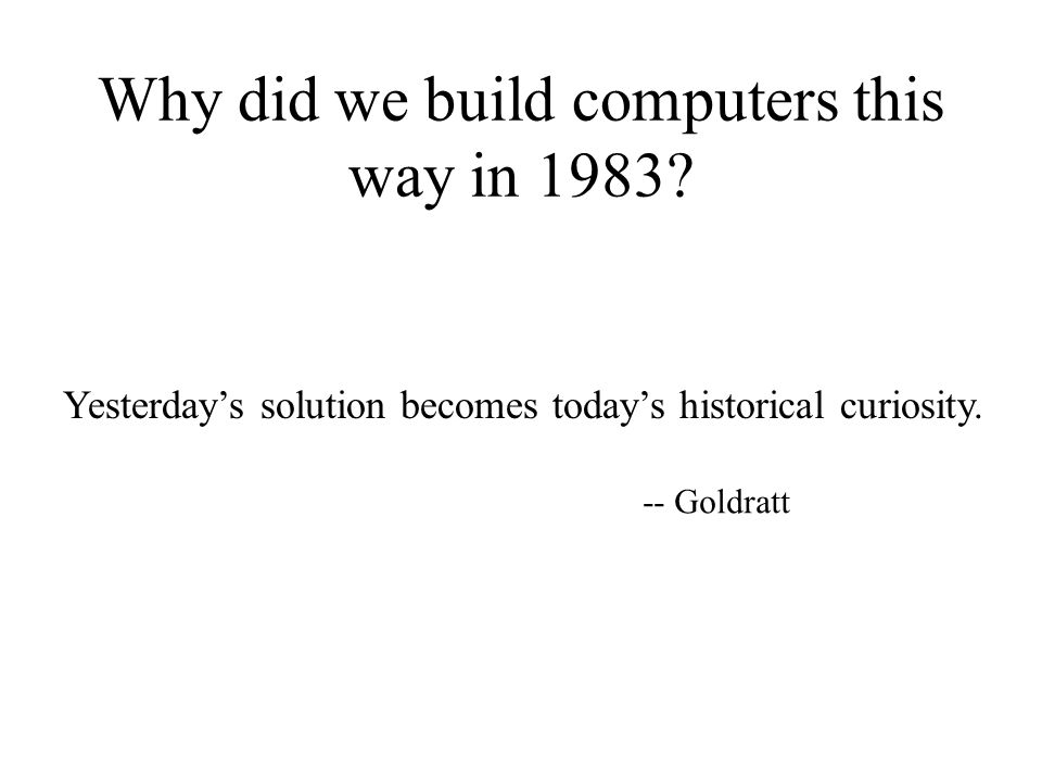 Why did we build computers this way in 1983? Yesterday's solution becomes today's historical curiosity. -- Goldratt