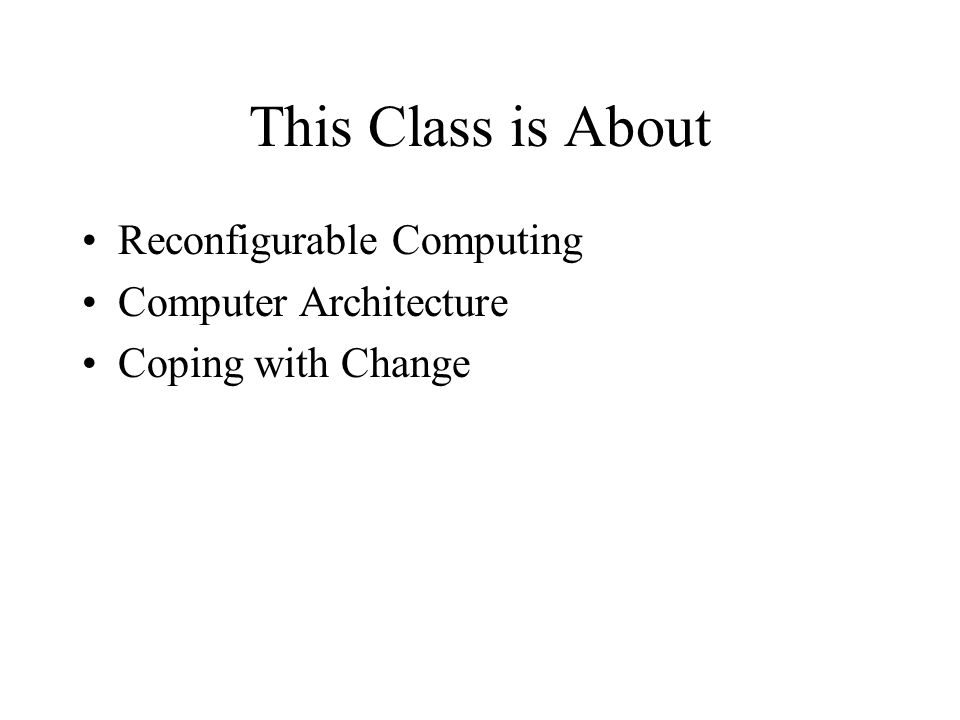 This Class is About Reconfigurable Computing Computer Architecture Coping with Change