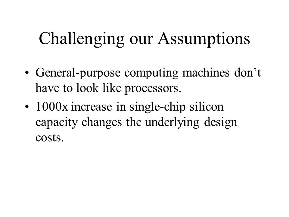 Challenging our Assumptions General-purpose computing machines don't have to look like processors. 1000x increase in single-chip silicon capacity chan