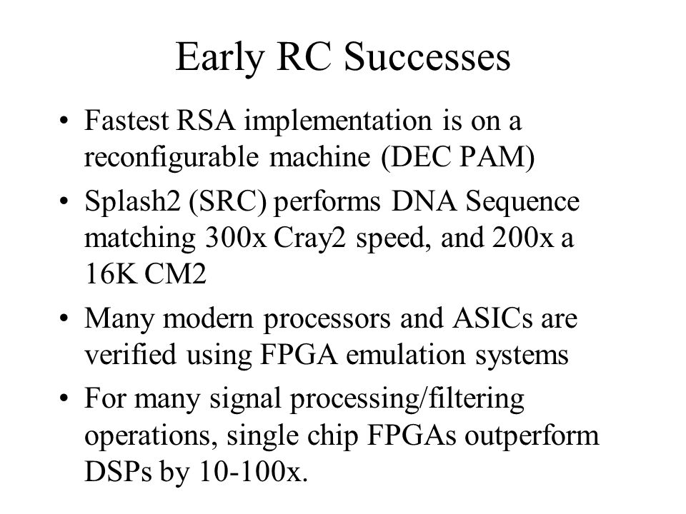 Early RC Successes Fastest RSA implementation is on a reconfigurable machine (DEC PAM) Splash2 (SRC) performs DNA Sequence matching 300x Cray2 speed,