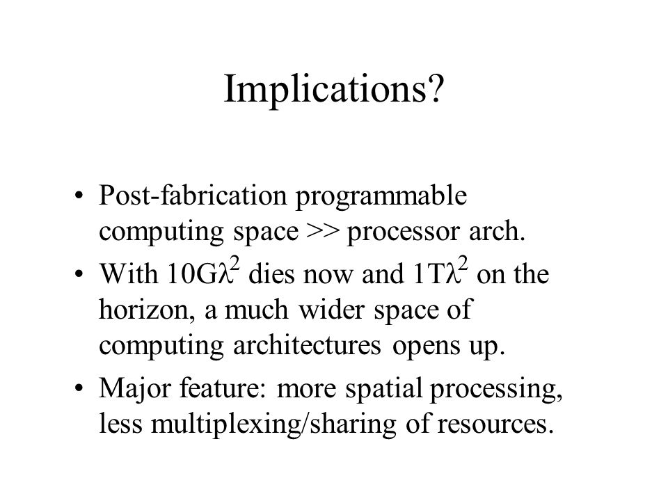 Implications? Post-fabrication programmable computing space >> processor arch. With 10G  dies now and 1T  on the horizon, a much wider space of com