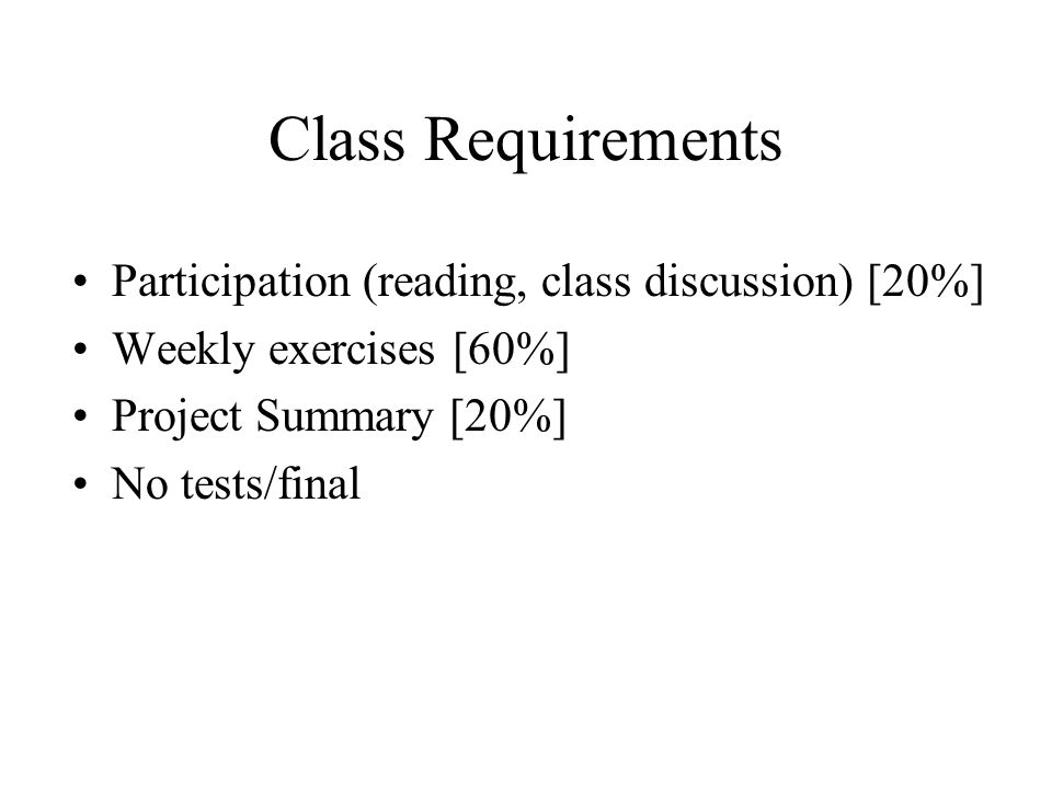 Class Requirements Participation (reading, class discussion) [20%] Weekly exercises [60%] Project Summary [20%] No tests/final