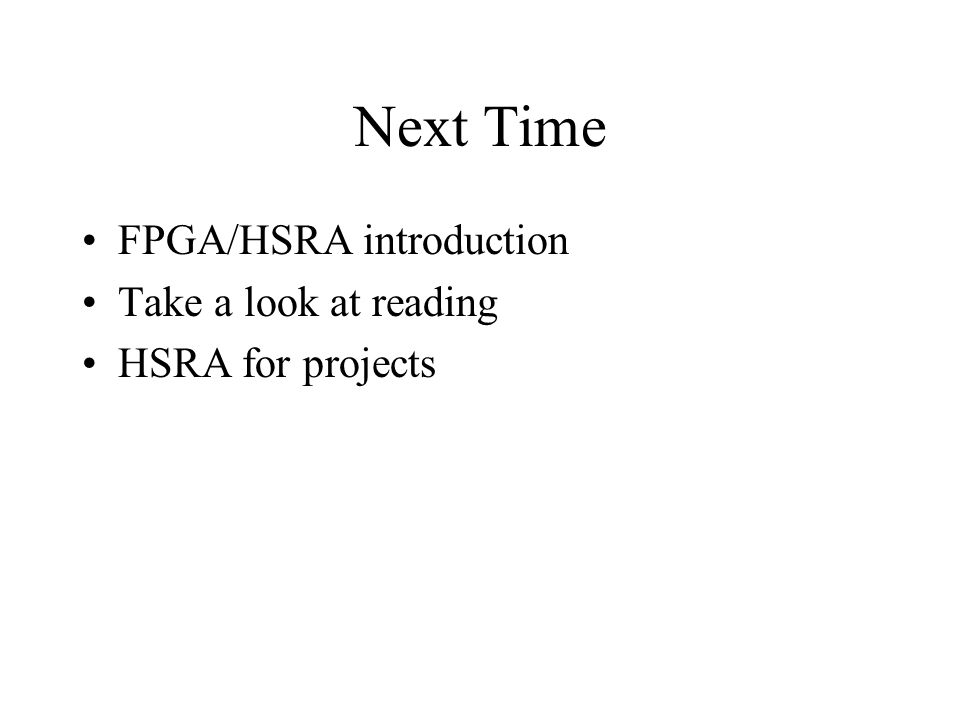 Next Time FPGA/HSRA introduction Take a look at reading HSRA for projects