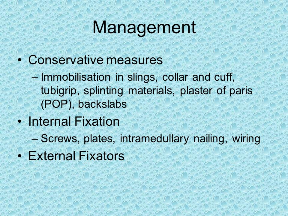 Management Conservative measures –Immobilisation in slings, collar and cuff, tubigrip, splinting materials, plaster of paris (POP), backslabs Internal Fixation –Screws, plates, intramedullary nailing, wiring External Fixators