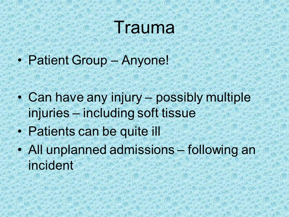 Trauma Patient Group – Anyone! Can have any injury – possibly multiple injuries – including soft tissue Patients can be quite ill All unplanned admiss