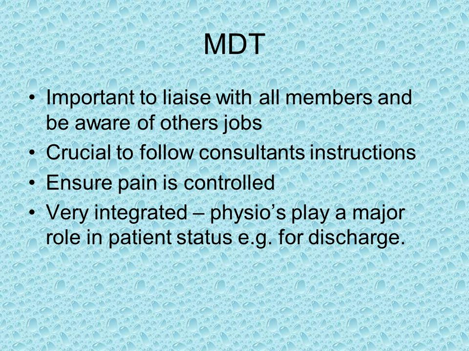 MDT Important to liaise with all members and be aware of others jobs Crucial to follow consultants instructions Ensure pain is controlled Very integrated – physio's play a major role in patient status e.g.