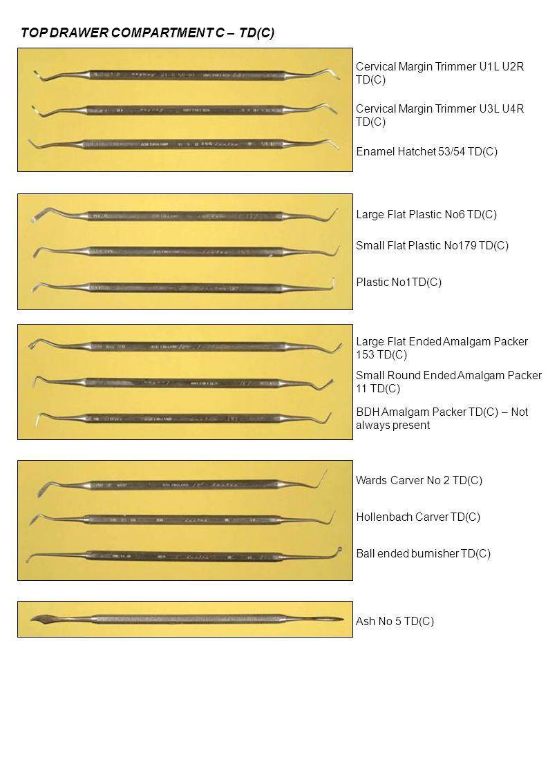 TOP DRAWER COMPARTMENT C – TD(C) Cervical Margin Trimmer U1L U2R TD(C) Cervical Margin Trimmer U3L U4R TD(C) Enamel Hatchet 53/54 TD(C) Large Flat Plastic No6 TD(C) Small Flat Plastic No179 TD(C) Plastic No1TD(C) Large Flat Ended Amalgam Packer 153 TD(C) Small Round Ended Amalgam Packer 11 TD(C) BDH Amalgam Packer TD(C) – Not always present Wards Carver No 2 TD(C) Hollenbach Carver TD(C) Ball ended burnisher TD(C) Ash No 5 TD(C)