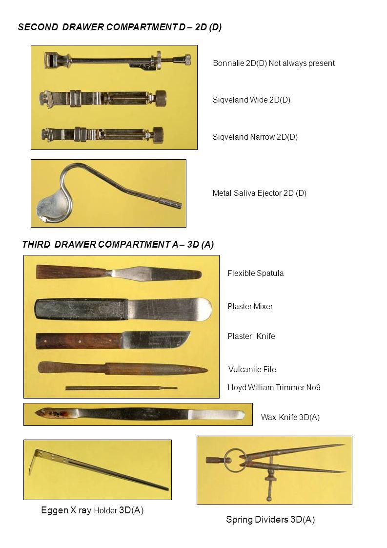 SECOND DRAWER COMPARTMENT D – 2D (D) Bonnalie 2D(D) Not always present Siqveland Wide 2D(D) Siqveland Narrow 2D(D) Metal Saliva Ejector 2D (D) THIRD DRAWER COMPARTMENT A – 3D (A) Flexible Spatula Plaster Mixer Vulcanite File Plaster Knife Lloyd William Trimmer No9 Wax Knife 3D(A) Spring Dividers 3D(A) Eggen X ray Holder 3D(A)