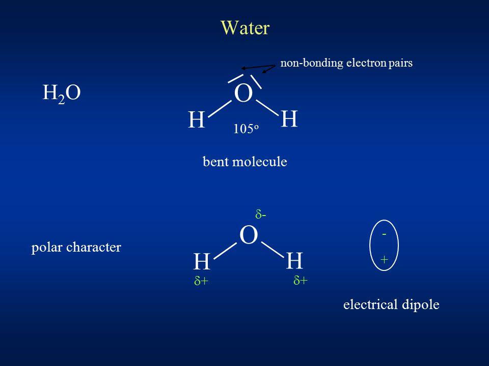 Water H2OH2O O H H 105 o bent molecule non-bonding electron pairs polar character O H H - + -- ++ ++ electrical dipole