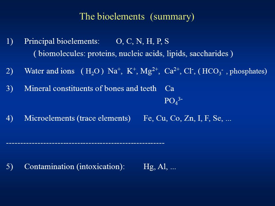 The bioelements (summary) 1)Principal bioelements:O, C, N, H, P, S ( biomolecules: proteins, nucleic acids, lipids, saccharides ) 2)Water and ions ( H