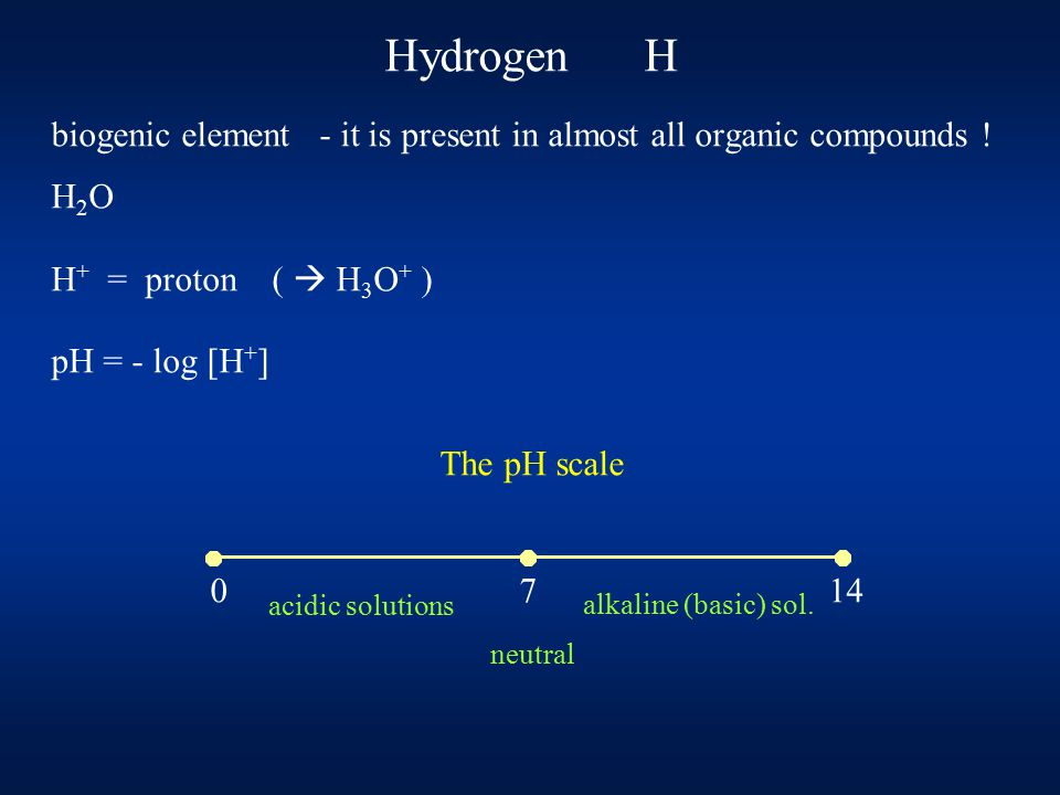 Hydrogen H biogenic element - it is present in almost all organic compounds ! H 2 O H + = proton (  H 3 O + ) pH = - log [H + ] The pH scale 0 7 14 a