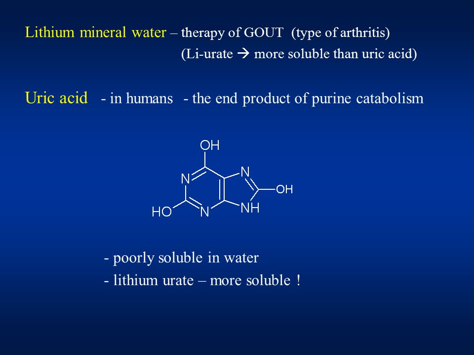 Lithium mineral water – therapy of GOUT (type of arthritis) (Li-urate  more soluble than uric acid) Uric acid - in humans - the end product of purine