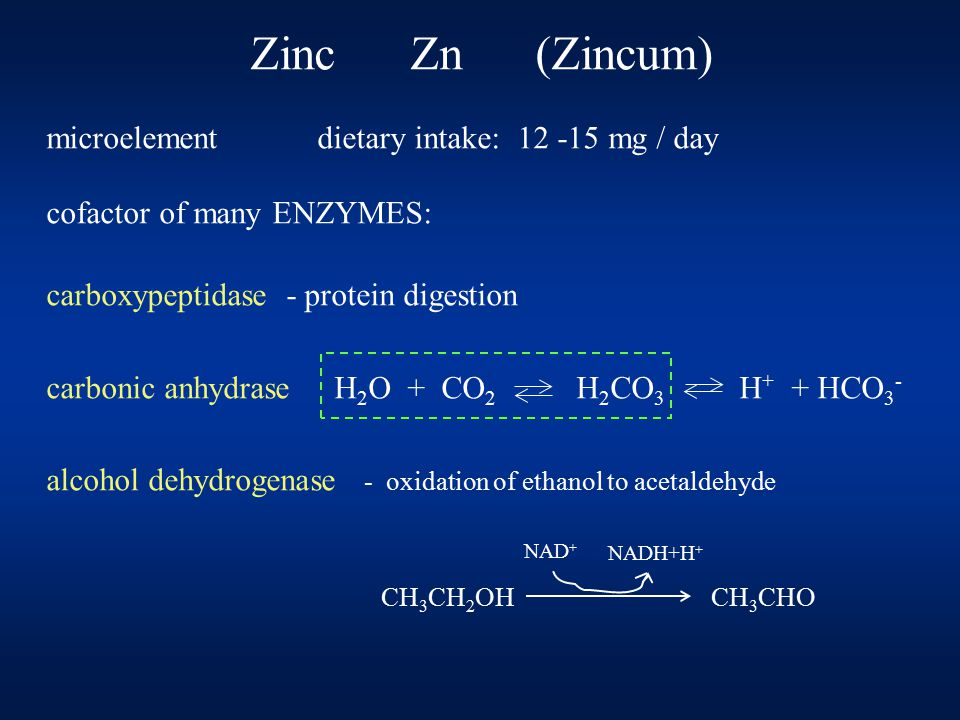 Zinc Zn (Zincum) microelement dietary intake: 12 -15 mg / day cofactor of many ENZYMES: carboxypeptidase - protein digestion carbonic anhydrase H 2 O