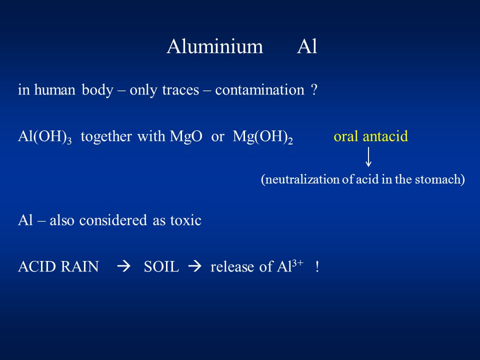Aluminium Al in human body – only traces – contamination ? Al(OH) 3 together with MgO or Mg(OH) 2 oral antacid (neutralization of acid in the stomach)