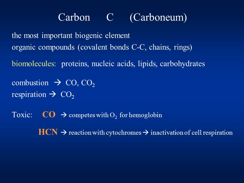 Carbon C (Carboneum) the most important biogenic element organic compounds (covalent bonds C-C, chains, rings) biomolecules: proteins, nucleic acids, lipids, carbohydrates combustion  CO, CO 2 respiration  CO 2 Toxic: CO  competes with O 2 for hemoglobin HCN  reaction with cytochromes  inactivation of cell respiration