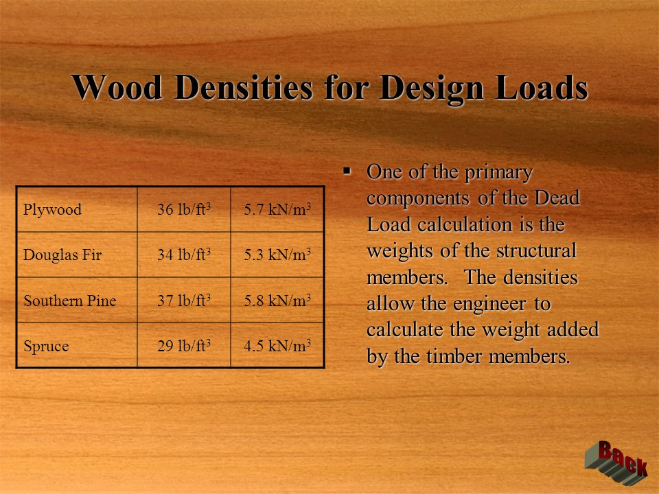 Wood Densities for Design Loads  One of the primary components of the Dead Load calculation is the weights of the structural members. The densities a
