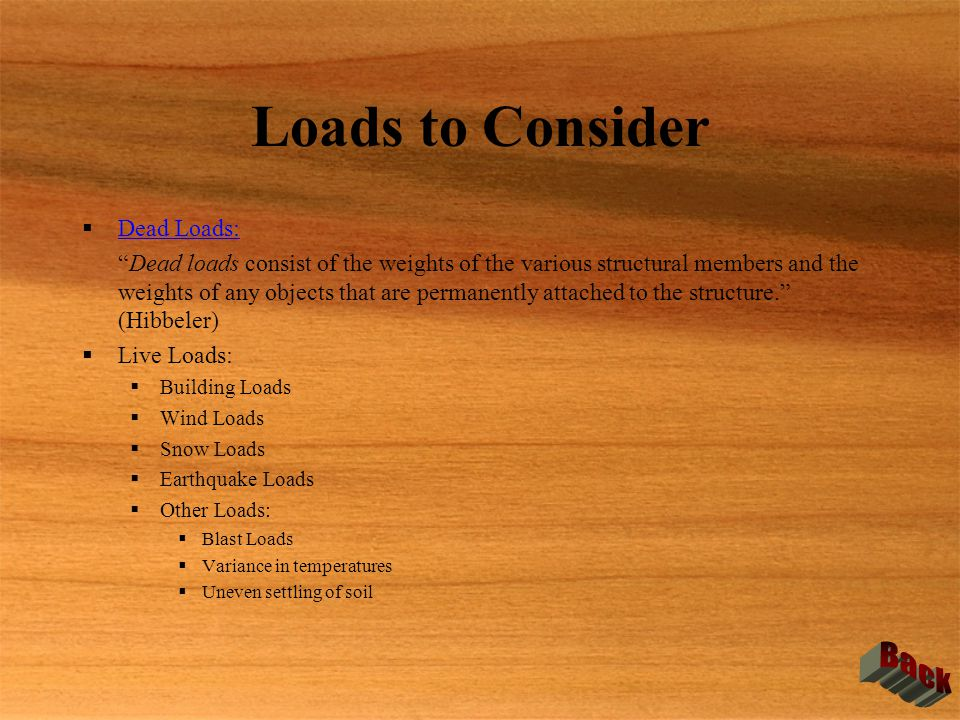 "Loads to Consider  Dead Loads: Dead Loads: ""Dead loads consist of the weights of the various structural members and the weights of any objects that a"
