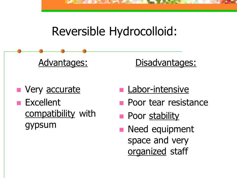 Reversible Hydrocolloid: Advantages: Very accurate Excellent compatibility with gypsum Disadvantages: Labor-intensive Poor tear resistance Poor stabil