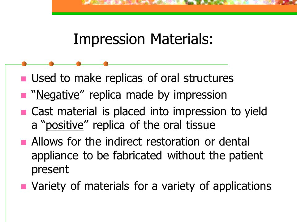 Uses of Impression Materials: Used in the fabrication of: Indirect restorations: Crowns & bridges Dental prosthetics Temporary crowns Orthodontic & Dental appliances Acrylic trays Bite registration Study models