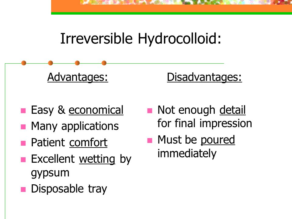 Irreversible Hydrocolloid: Advantages: Easy & economical Many applications Patient comfort Excellent wetting by gypsum Disposable tray Disadvantages: