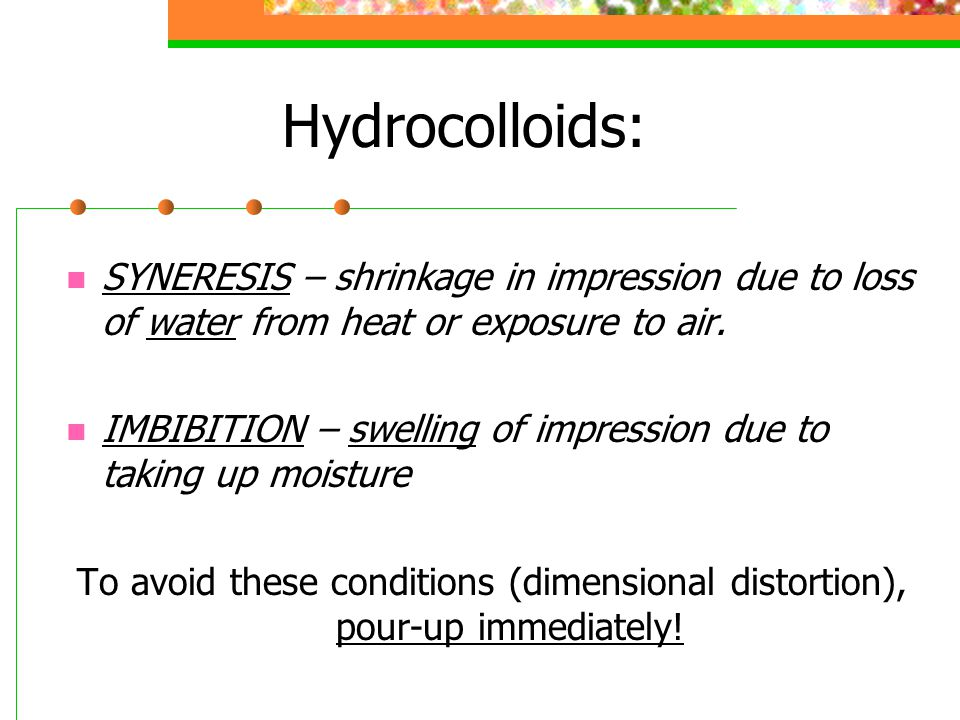 Hydrocolloids: SYNERESIS – shrinkage in impression due to loss of water from heat or exposure to air. IMBIBITION – swelling of impression due to takin