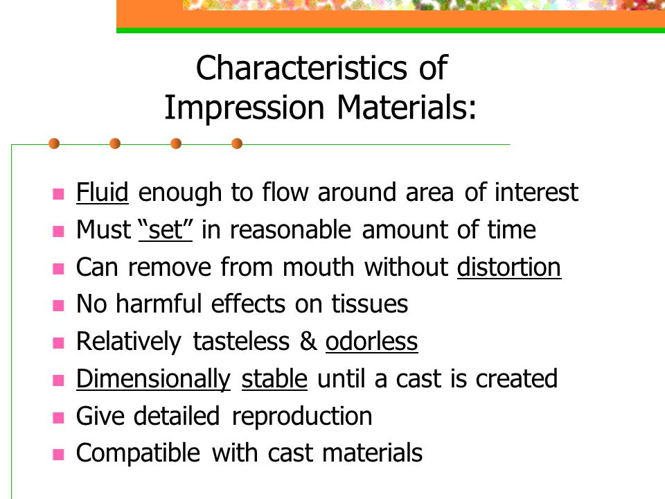 Impression Trays: Used to carry the material to pt's mouth Must be sturdy enough to support the material Need to be disposed of or sterilized after use Metallic trays are autoclavable Stock trays available: full arch, quadrant Custom trays made of acrylic for most accuracy Triple trays takes impression of opposing teeth, occlusal registration, and prep site Perforated trays have holes for retention of material