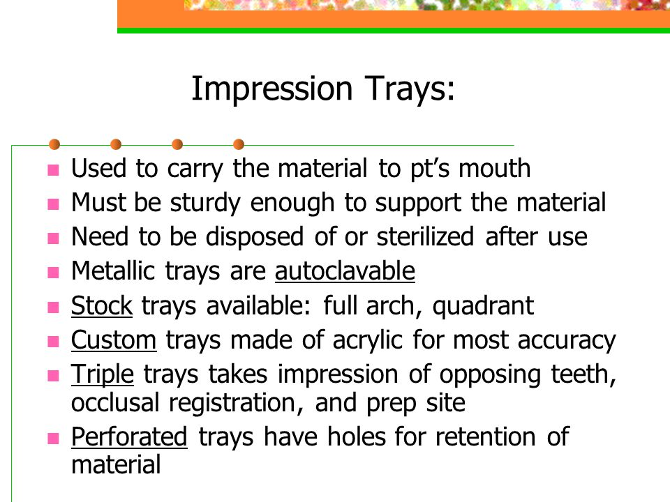 Categories of Impression Materials: INELASTIC Rigid Cannot be used with undercuts For edentulous or bite registration ELASTIC Flexible & rubbery Used with undercuts Generally used today Two subcategories: Hydrocolloids (Aqueous) Elastomers