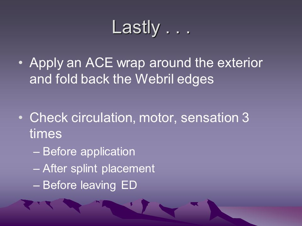 Lastly... Apply an ACE wrap around the exterior and fold back the Webril edges Check circulation, motor, sensation 3 times –Before application –After