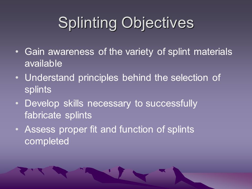 Splinting Objectives Gain awareness of the variety of splint materials available Understand principles behind the selection of splints Develop skills necessary to successfully fabricate splints Assess proper fit and function of splints completed