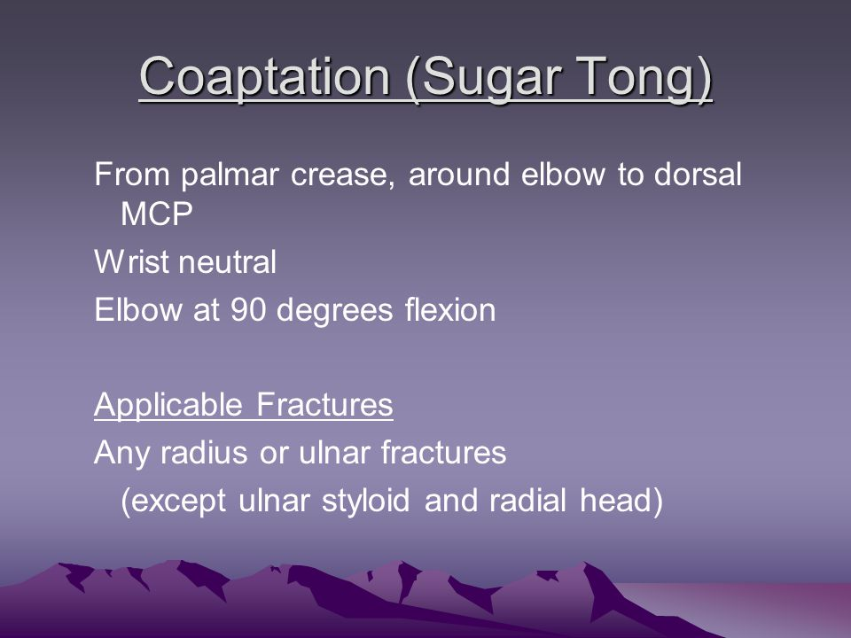 Coaptation (Sugar Tong) From palmar crease, around elbow to dorsal MCP Wrist neutral Elbow at 90 degrees flexion Applicable Fractures Any radius or ulnar fractures (except ulnar styloid and radial head)