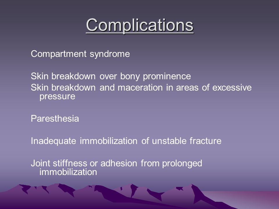 Complications Compartment syndrome Skin breakdown over bony prominence Skin breakdown and maceration in areas of excessive pressure Paresthesia Inadequate immobilization of unstable fracture Joint stiffness or adhesion from prolonged immobilization