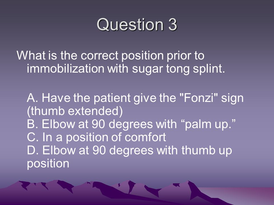 Question 3 What is the correct position prior to immobilization with sugar tong splint.