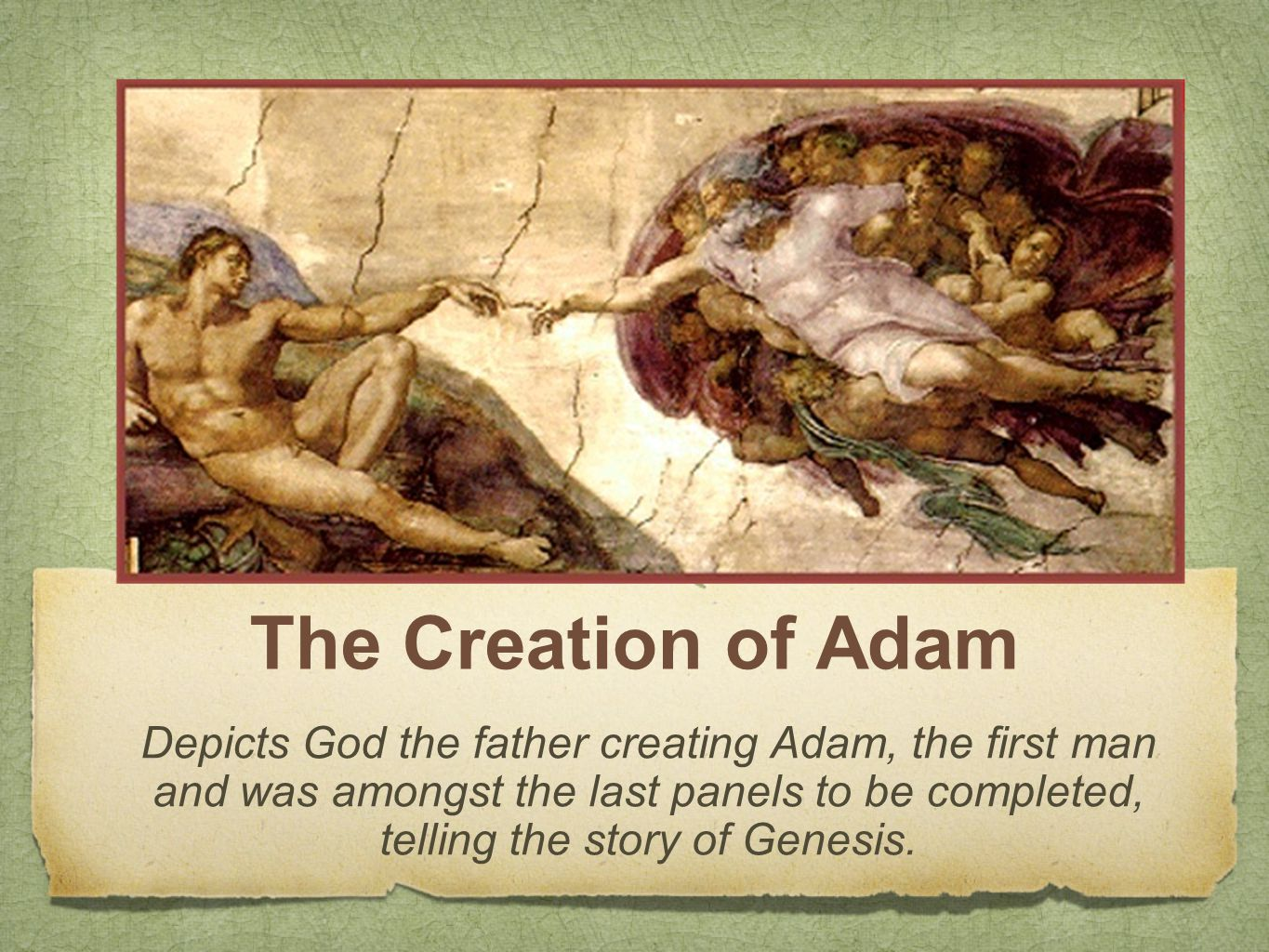 The Creation of Adam Depicts God the father creating Adam, the first man and was amongst the last panels to be completed, telling the story of Genesis.