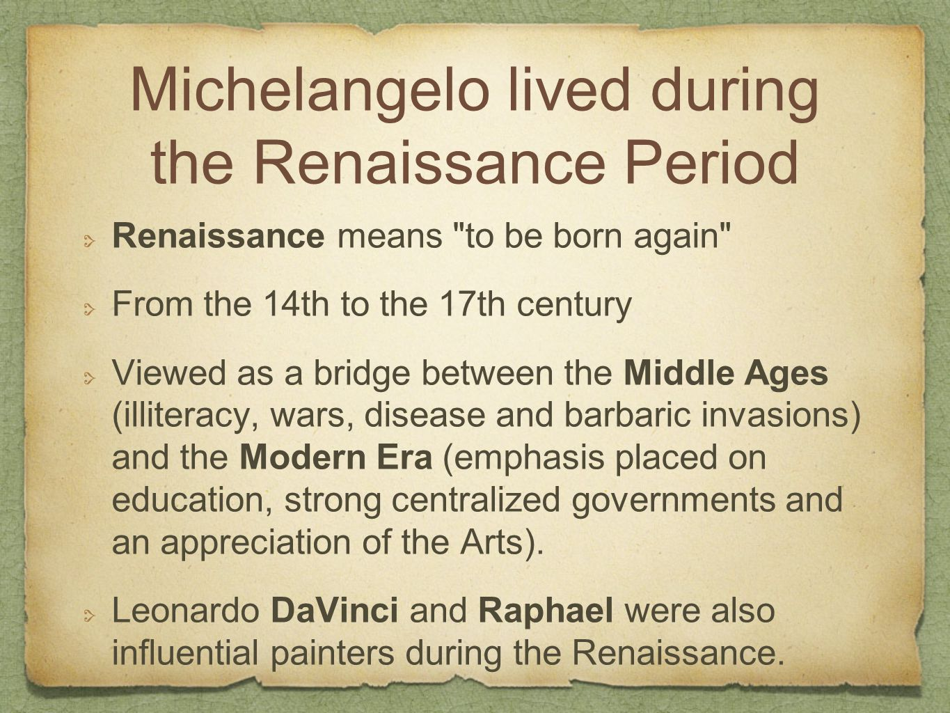 Michelangelo lived during the Renaissance Period Renaissance means to be born again From the 14th to the 17th century Viewed as a bridge between the Middle Ages (illiteracy, wars, disease and barbaric invasions) and the Modern Era (emphasis placed on education, strong centralized governments and an appreciation of the Arts).