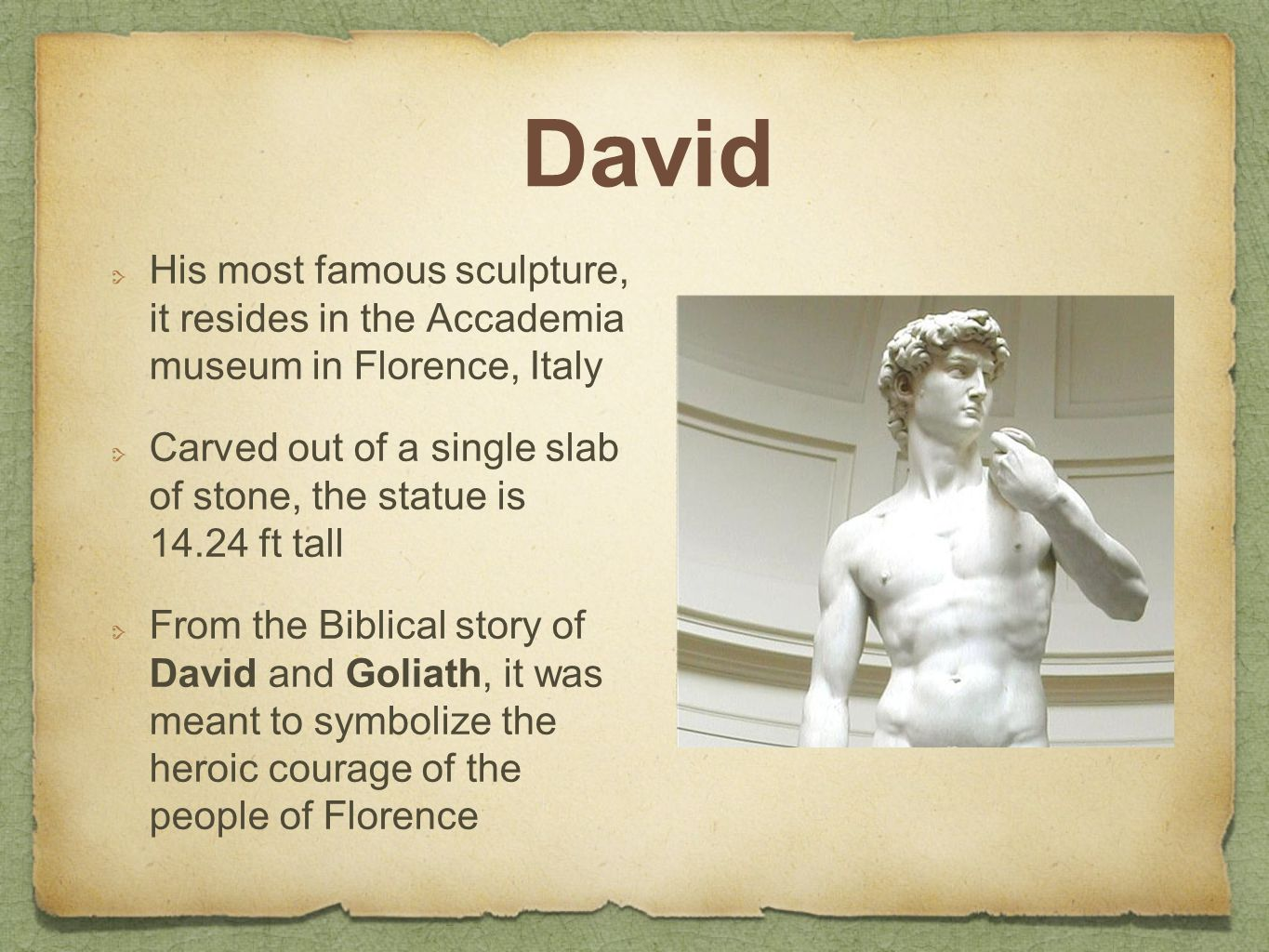David His most famous sculpture, it resides in the Accademia museum in Florence, Italy Carved out of a single slab of stone, the statue is 14.24 ft tall From the Biblical story of David and Goliath, it was meant to symbolize the heroic courage of the people of Florence