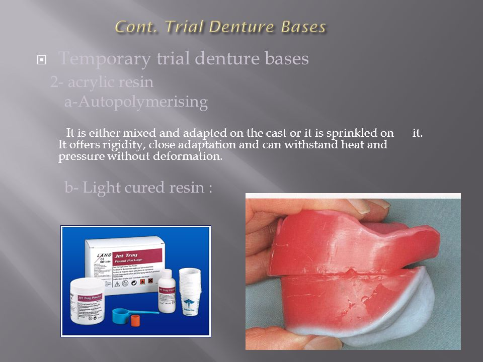  Temporary trial denture bases 2- acrylic resin a-Autopolymerising It is either mixed and adapted on the cast or it is sprinkled on it. It offers rig