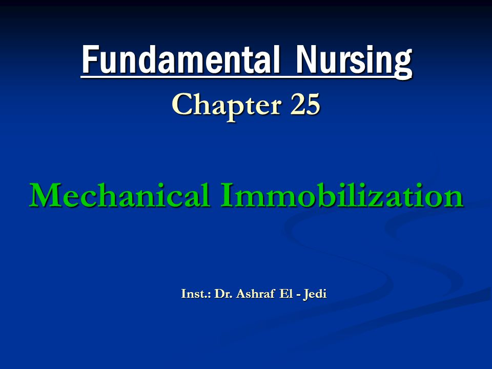 Fundamental Nursing Chapter 25 Mechanical Immobilization Inst.: Dr. Ashraf El - Jedi